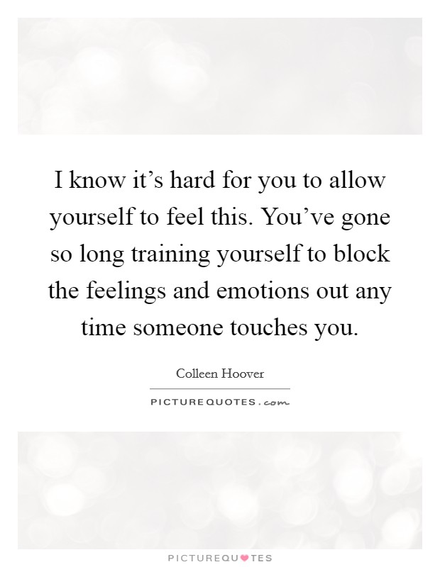I know it's hard for you to allow yourself to feel this. You've gone so long training yourself to block the feelings and emotions out any time someone touches you Picture Quote #1
