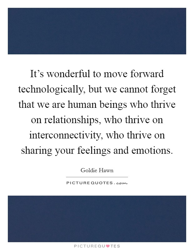 It's wonderful to move forward technologically, but we cannot forget that we are human beings who thrive on relationships, who thrive on interconnectivity, who thrive on sharing your feelings and emotions Picture Quote #1