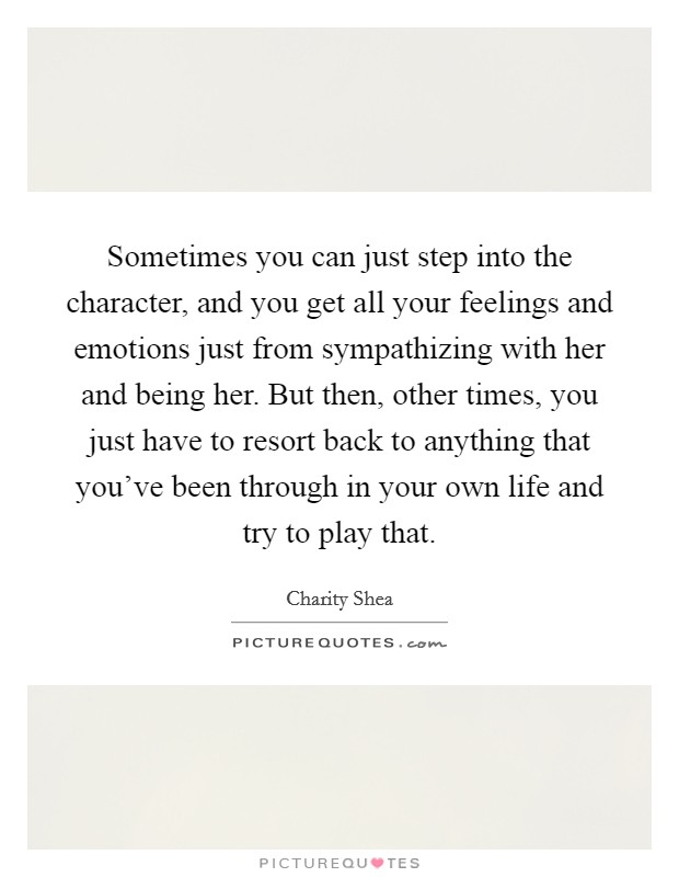 Sometimes you can just step into the character, and you get all your feelings and emotions just from sympathizing with her and being her. But then, other times, you just have to resort back to anything that you've been through in your own life and try to play that Picture Quote #1