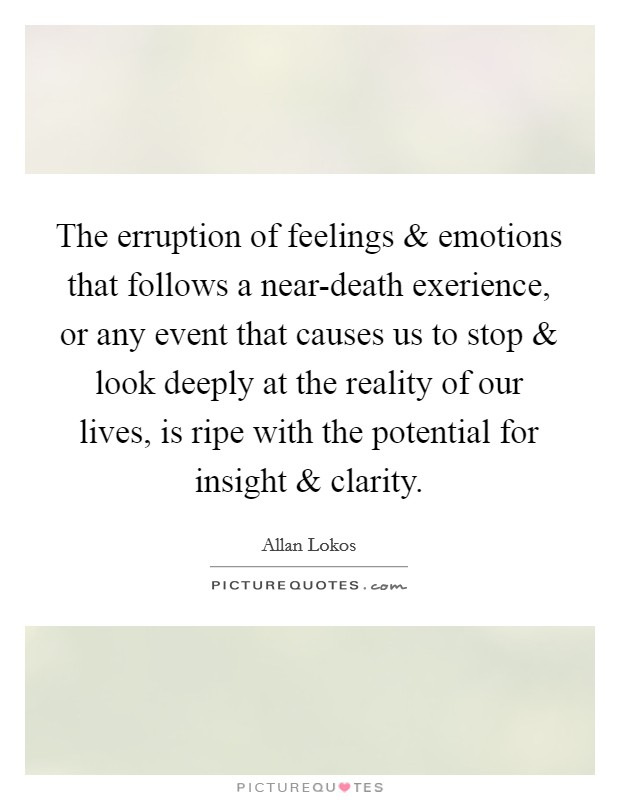 The erruption of feelings and emotions that follows a near-death exerience, or any event that causes us to stop and look deeply at the reality of our lives, is ripe with the potential for insight and clarity Picture Quote #1
