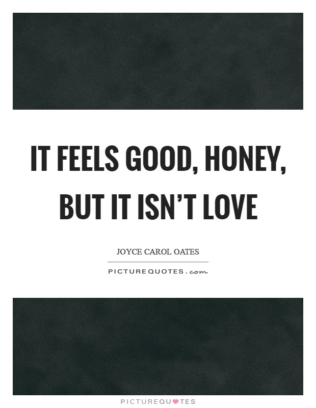 It feels good, honey, but it isn't love Picture Quote #1