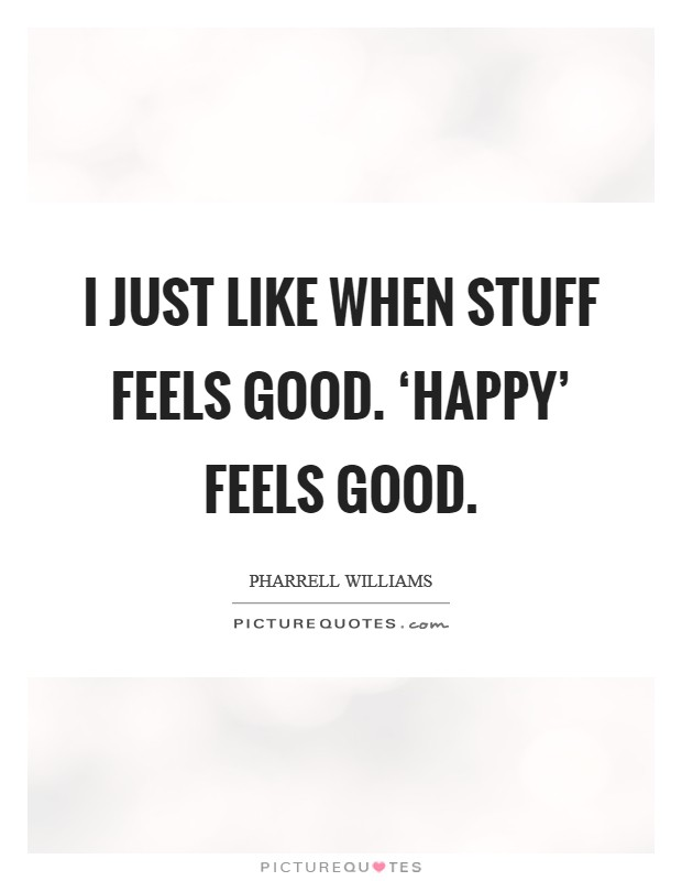 I just like when stuff feels good. 'Happy' feels good Picture Quote #1