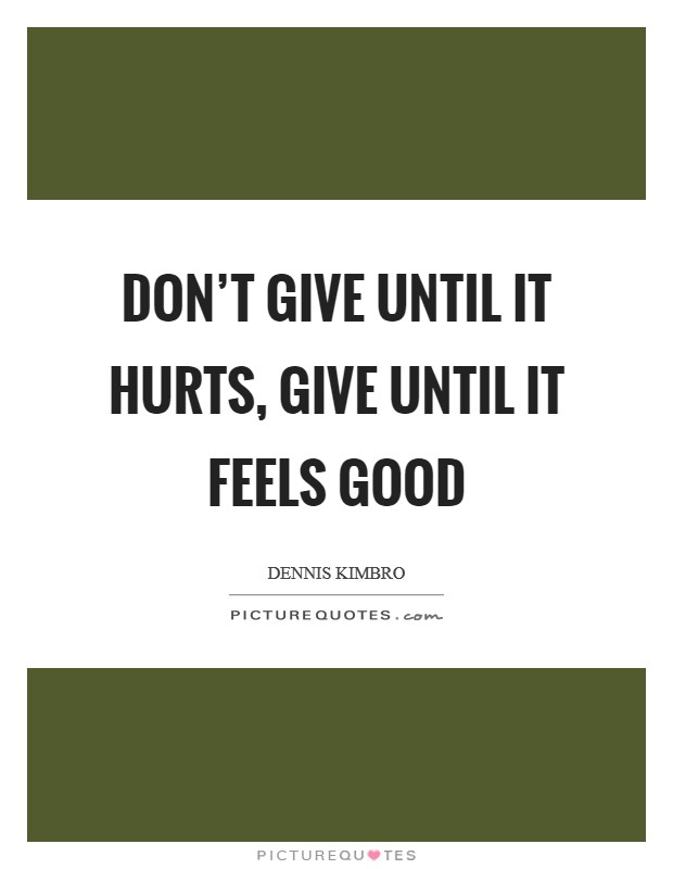 Don't give until it hurts, give until it feels good Picture Quote #1