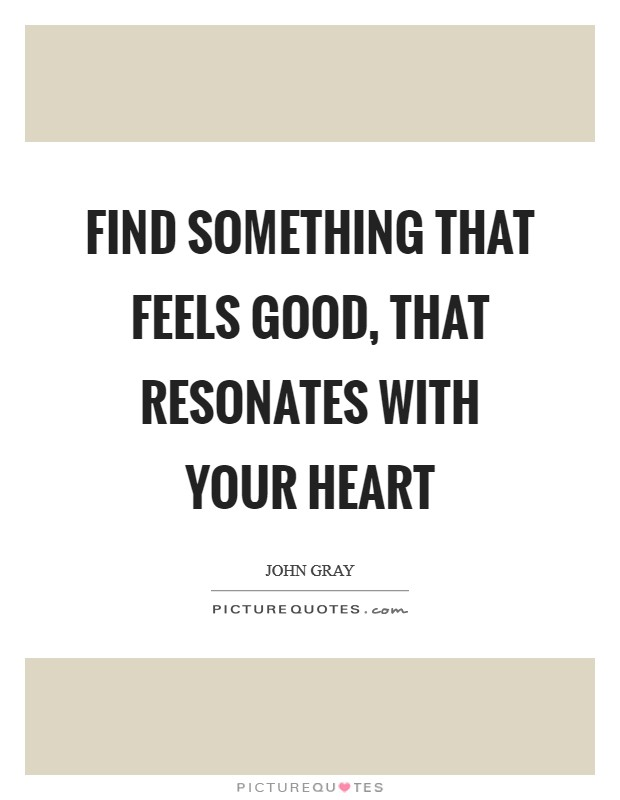 Find something that feels good, that resonates with your heart Picture Quote #1