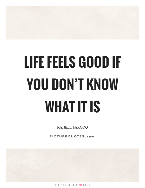 Life feels good if you don't know what it is Picture Quote #1