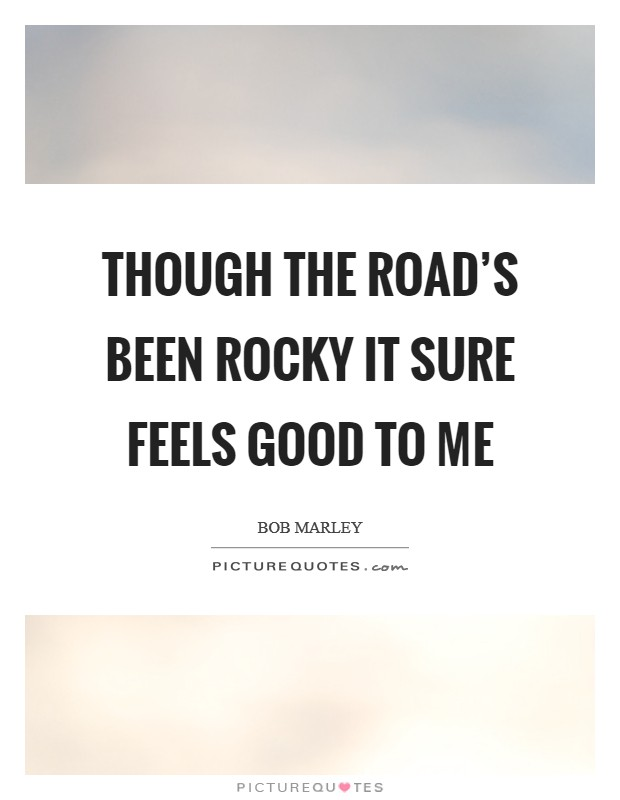 Though the road's been rocky it sure feels good to me Picture Quote #1