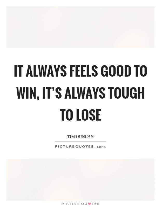 It always feels good to win, it's always tough to lose Picture Quote #1