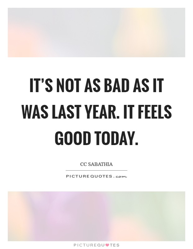 It's not as bad as it was last year. It feels good today Picture Quote #1