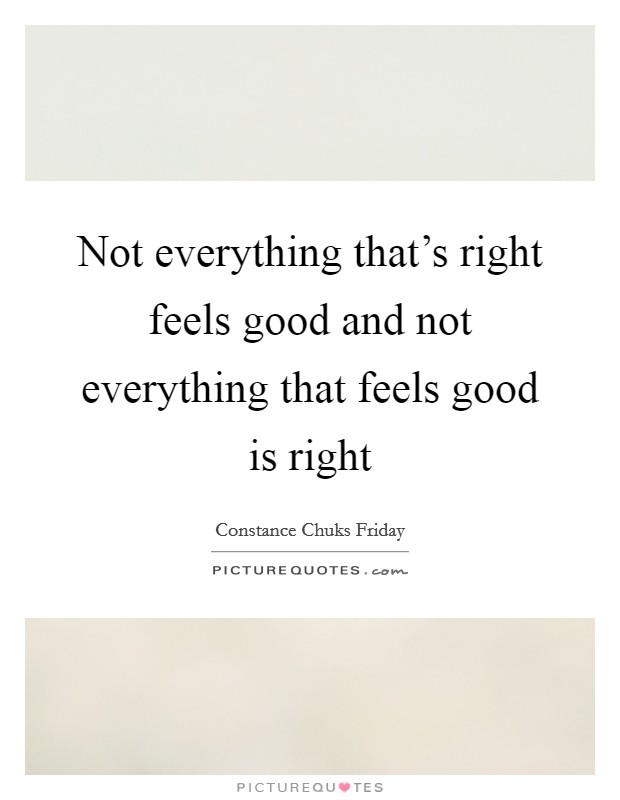 Not everything that's right feels good and not everything that feels good is right Picture Quote #1