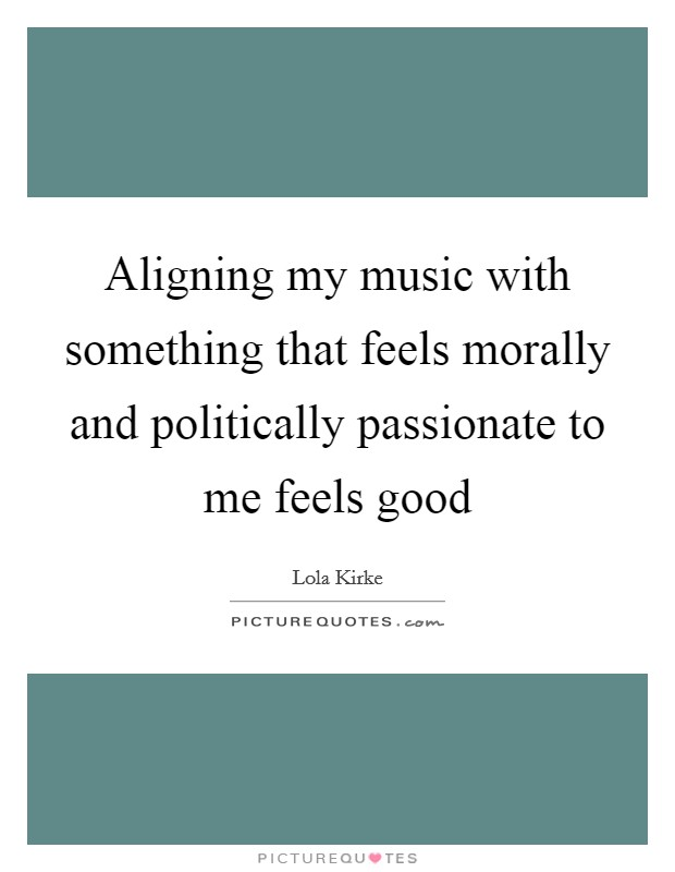 Aligning my music with something that feels morally and politically passionate to me feels good Picture Quote #1