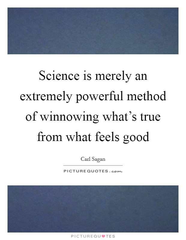 Science is merely an extremely powerful method of winnowing what's true from what feels good Picture Quote #1
