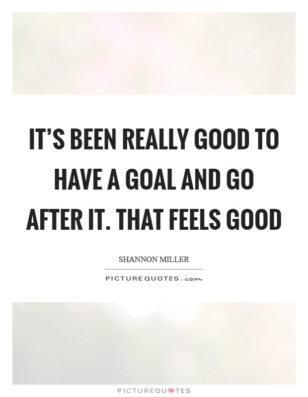 It's been really good to have a goal and go after it. That feels good Picture Quote #1