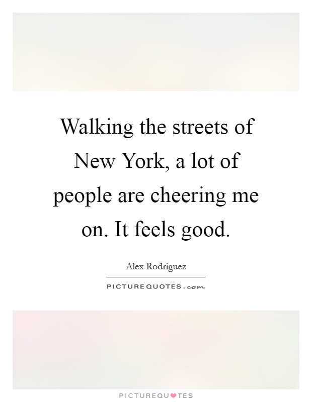 Walking the streets of New York, a lot of people are cheering me on. It feels good Picture Quote #1