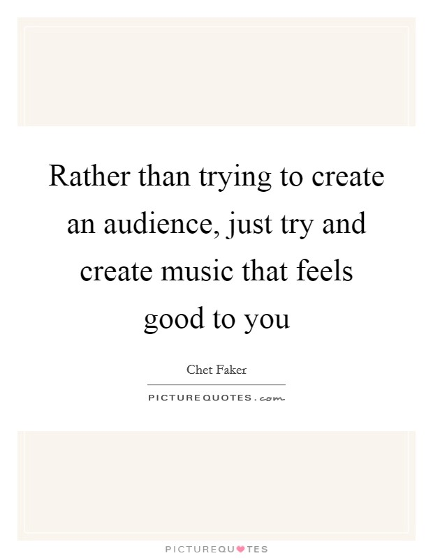 Rather than trying to create an audience, just try and create music that feels good to you Picture Quote #1