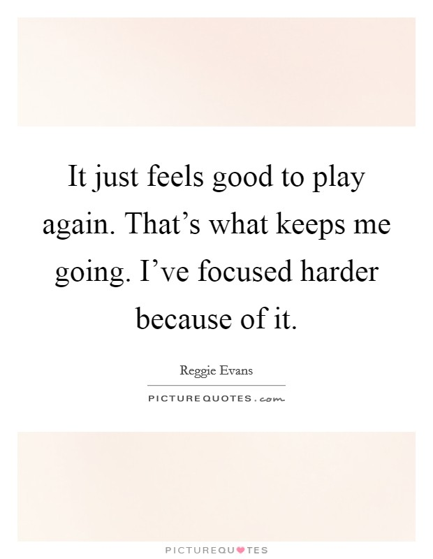 It just feels good to play again. That's what keeps me going. I've focused harder because of it Picture Quote #1