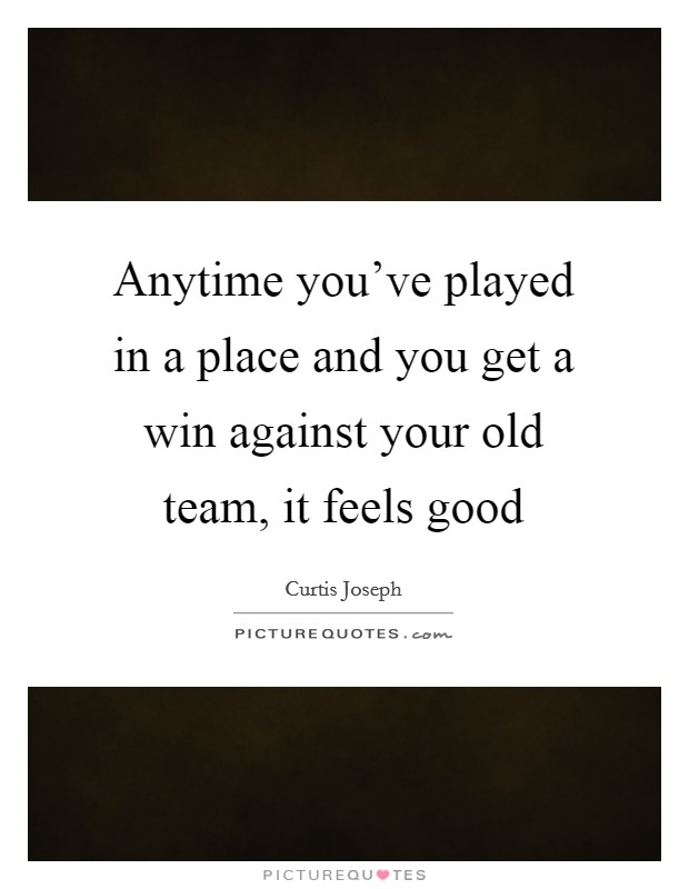 Anytime you've played in a place and you get a win against your old team, it feels good Picture Quote #1