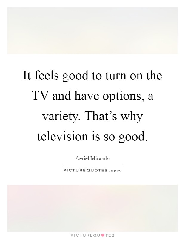 It feels good to turn on the TV and have options, a variety. That's why television is so good Picture Quote #1
