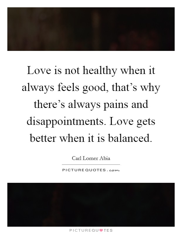 Love is not healthy when it always feels good, that's why there's always pains and disappointments. Love gets better when it is balanced Picture Quote #1