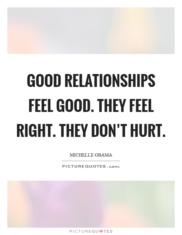 Good relationships feel good. They feel right. They don't hurt Picture Quote #1