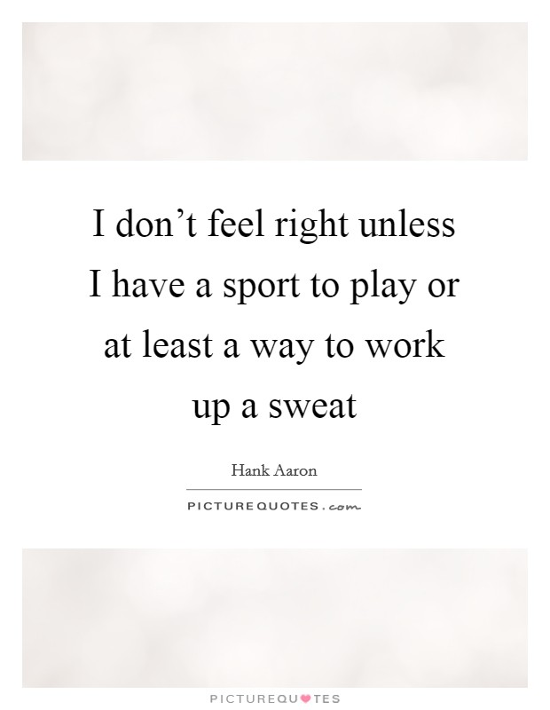 I don't feel right unless I have a sport to play or at least a way to work up a sweat Picture Quote #1