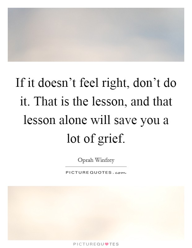 If it doesn't feel right, don't do it. That is the lesson, and that lesson alone will save you a lot of grief Picture Quote #1