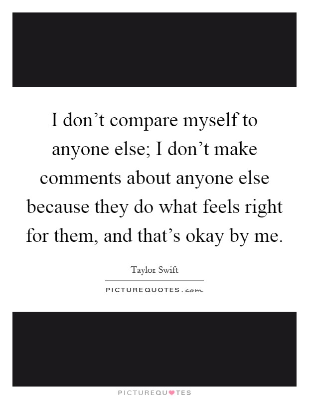 I don't compare myself to anyone else; I don't make comments about anyone else because they do what feels right for them, and that's okay by me Picture Quote #1