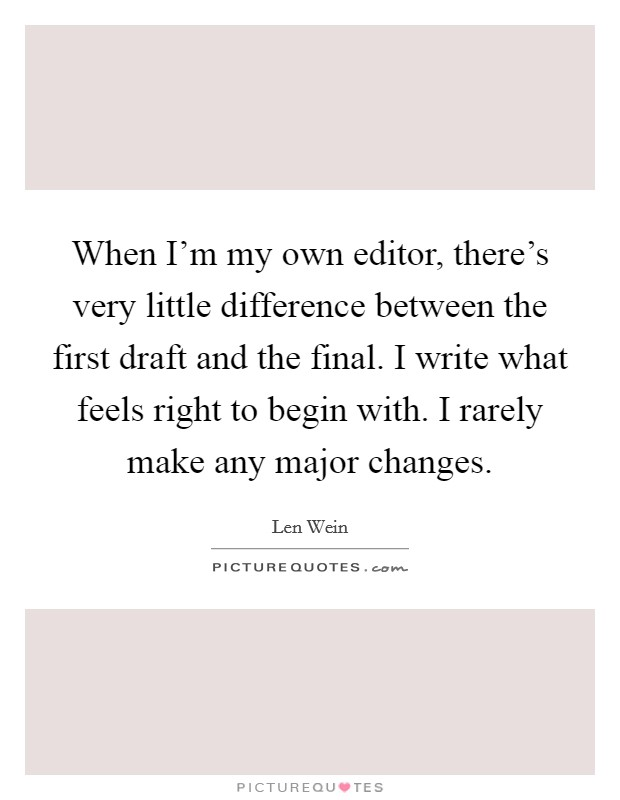 When I'm my own editor, there's very little difference between the first draft and the final. I write what feels right to begin with. I rarely make any major changes Picture Quote #1