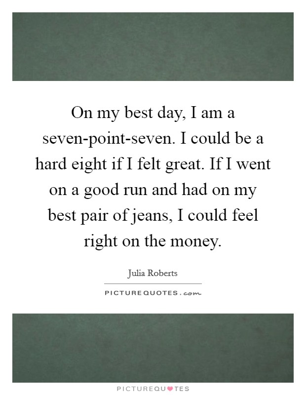 On my best day, I am a seven-point-seven. I could be a hard eight if I felt great. If I went on a good run and had on my best pair of jeans, I could feel right on the money Picture Quote #1