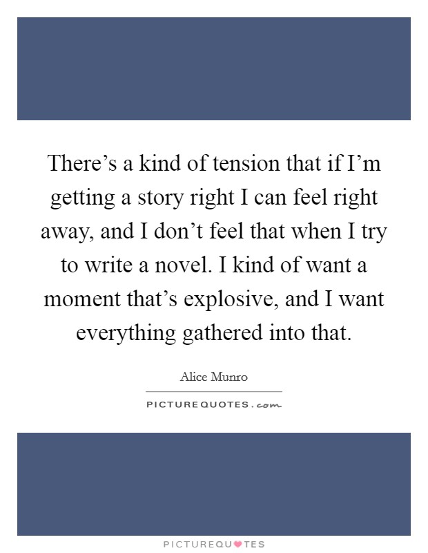 There's a kind of tension that if I'm getting a story right I can feel right away, and I don't feel that when I try to write a novel. I kind of want a moment that's explosive, and I want everything gathered into that Picture Quote #1
