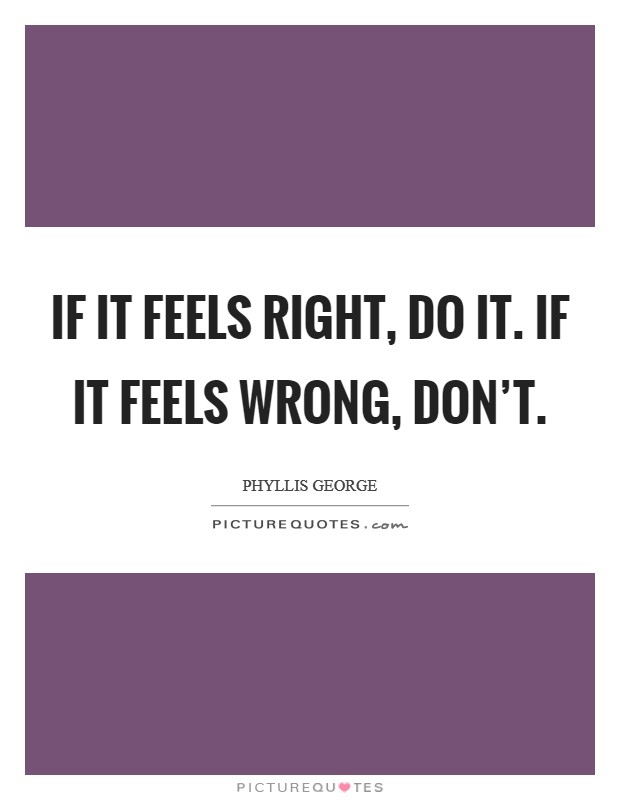 If it feels right, do it. If it feels wrong, don't Picture Quote #1