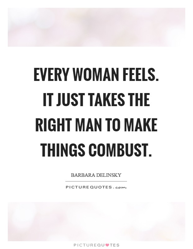 Every woman feels. It just takes the right man to make things combust Picture Quote #1