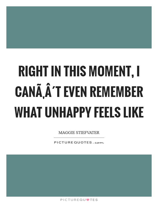 Right in this moment, I can´t even remember what unhappy feels like Picture Quote #1