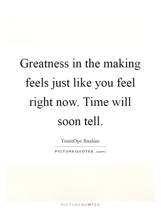 Greatness in the making feels just like you feel right now. Time will soon tell Picture Quote #1