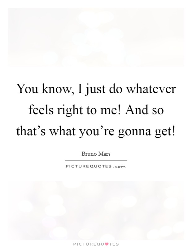 You know, I just do whatever feels right to me! And so that's what you're gonna get! Picture Quote #1
