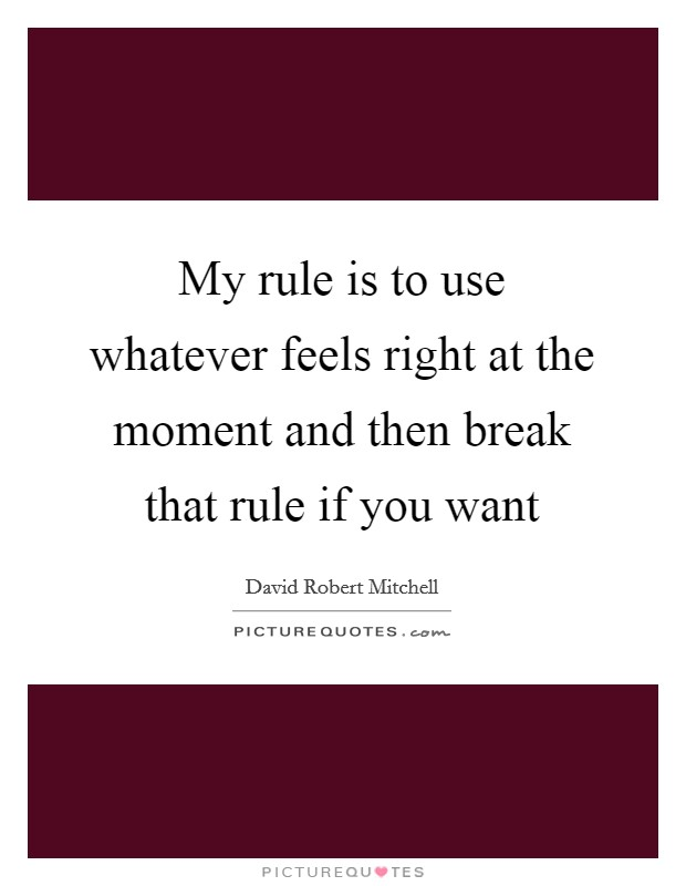 My rule is to use whatever feels right at the moment and then break that rule if you want Picture Quote #1