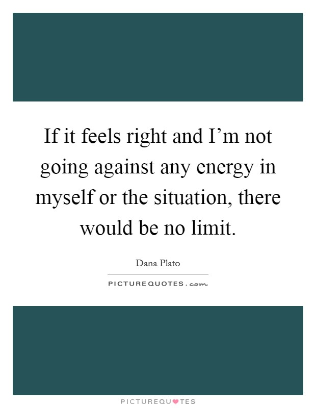 If it feels right and I'm not going against any energy in myself or the situation, there would be no limit Picture Quote #1
