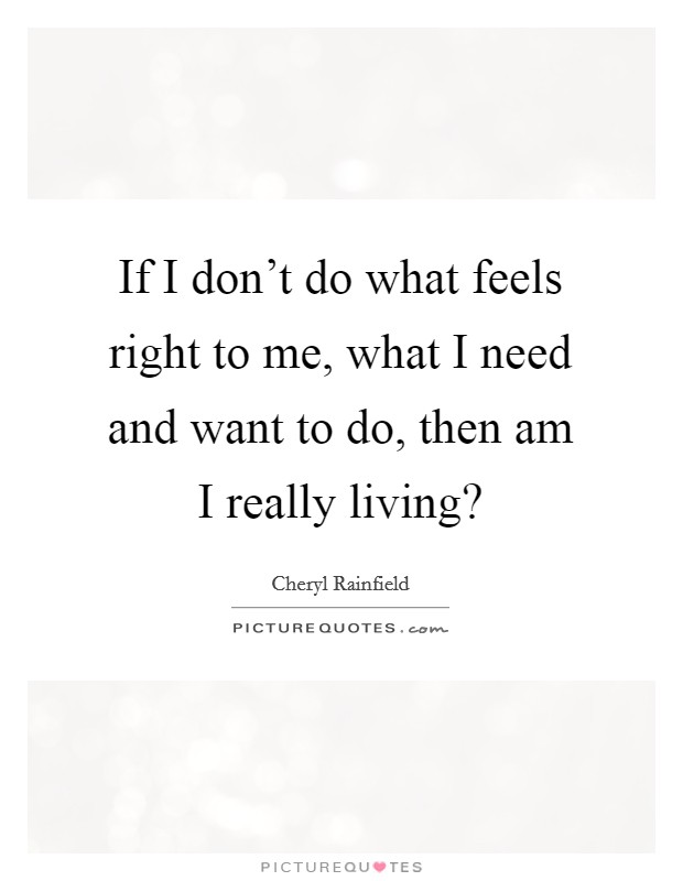 If I don't do what feels right to me, what I need and want to do, then am I really living? Picture Quote #1