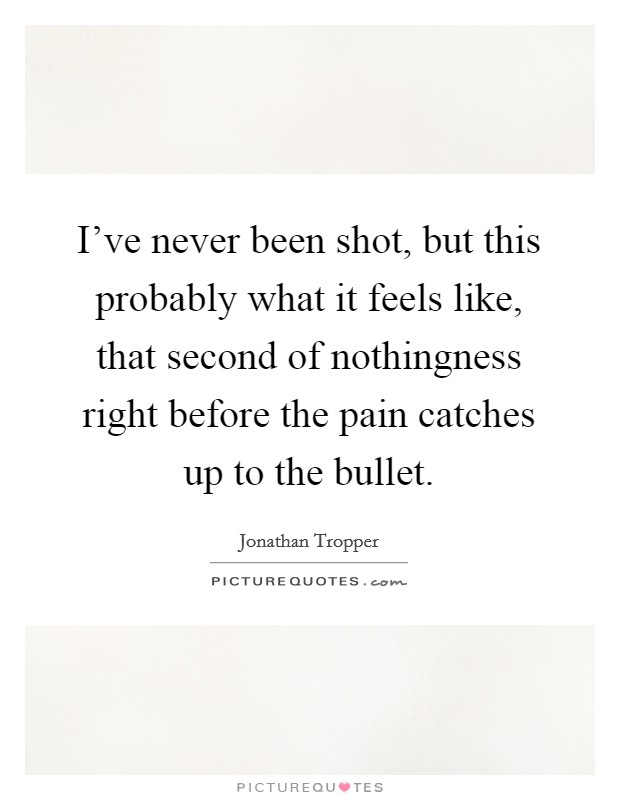 I've never been shot, but this probably what it feels like, that second of nothingness right before the pain catches up to the bullet Picture Quote #1