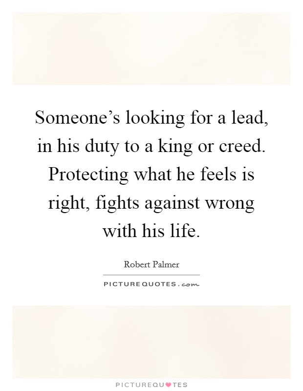 Someone's looking for a lead, in his duty to a king or creed. Protecting what he feels is right, fights against wrong with his life Picture Quote #1