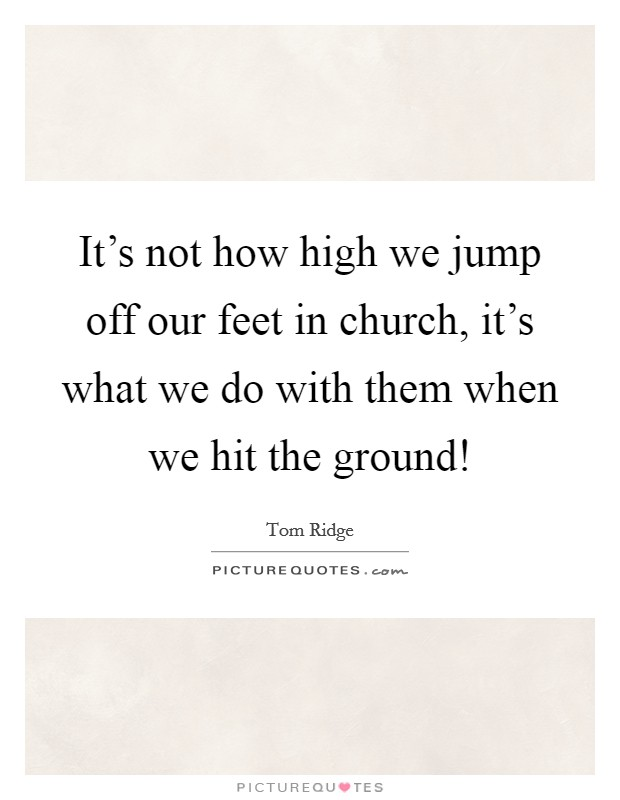It's not how high we jump off our feet in church, it's what we do with them when we hit the ground! Picture Quote #1