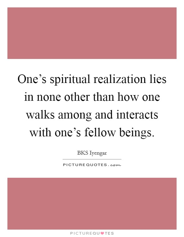 One's spiritual realization lies in none other than how one walks among and interacts with one's fellow beings Picture Quote #1