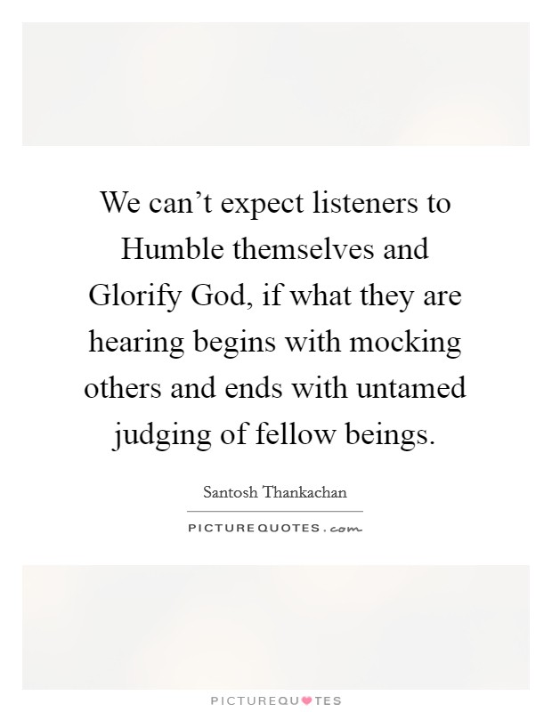 We can't expect listeners to Humble themselves and Glorify God, if what they are hearing begins with mocking others and ends with untamed judging of fellow beings Picture Quote #1