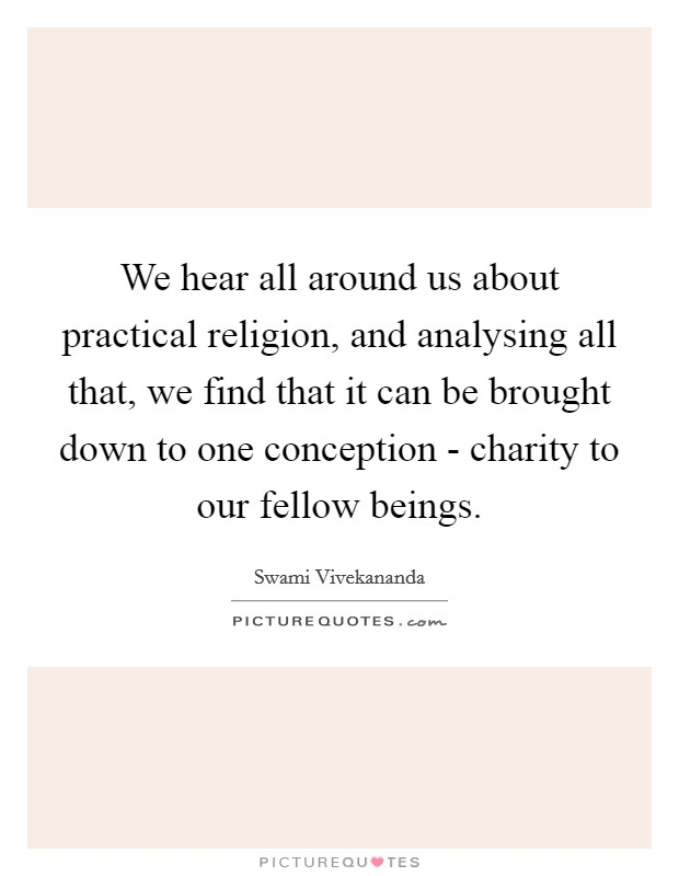 We hear all around us about practical religion, and analysing all that, we find that it can be brought down to one conception - charity to our fellow beings Picture Quote #1