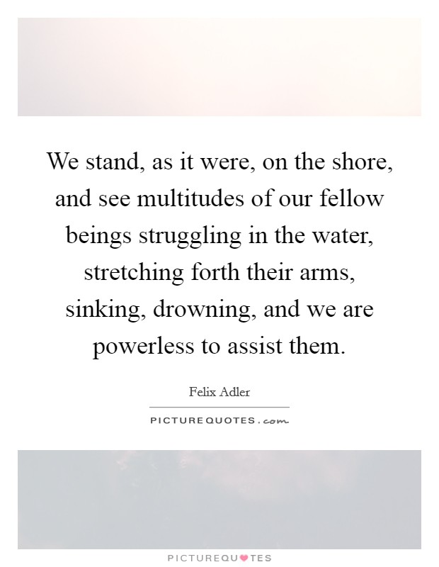 We stand, as it were, on the shore, and see multitudes of our fellow beings struggling in the water, stretching forth their arms, sinking, drowning, and we are powerless to assist them Picture Quote #1