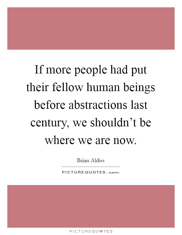 If more people had put their fellow human beings before abstractions last century, we shouldn't be where we are now. Picture Quote #1