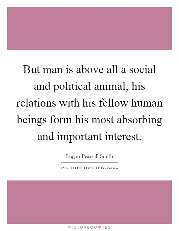 But man is above all a social and political animal; his relations with his fellow human beings form his most absorbing and important interest Picture Quote #1