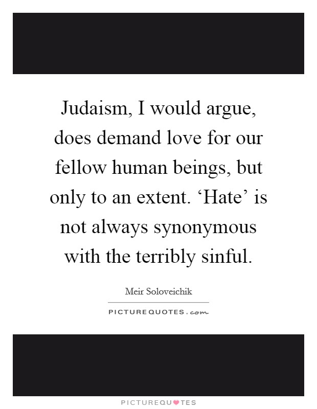 Judaism, I would argue, does demand love for our fellow human beings, but only to an extent. 'Hate' is not always synonymous with the terribly sinful Picture Quote #1