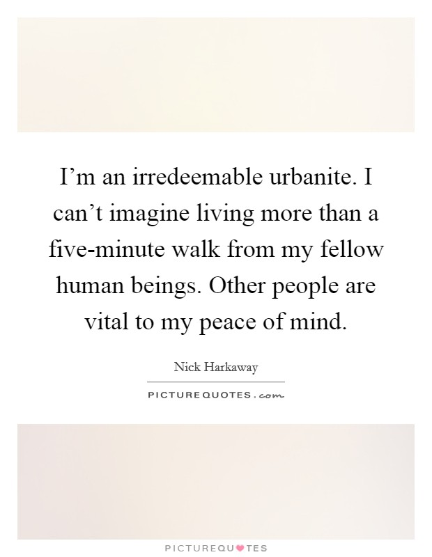 I'm an irredeemable urbanite. I can't imagine living more than a five-minute walk from my fellow human beings. Other people are vital to my peace of mind Picture Quote #1