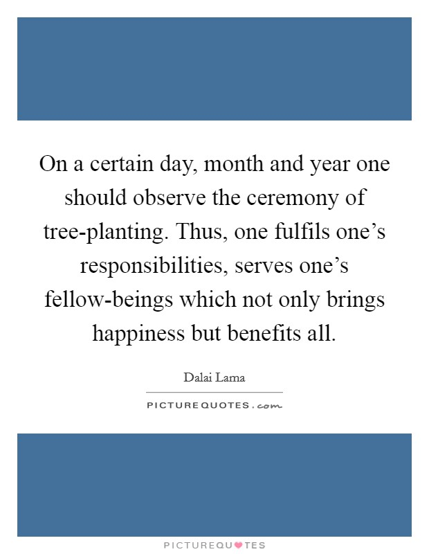 On a certain day, month and year one should observe the ceremony of tree-planting. Thus, one fulfils one's responsibilities, serves one's fellow-beings which not only brings happiness but benefits all Picture Quote #1