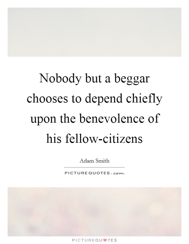 Nobody but a beggar chooses to depend chiefly upon the benevolence of his fellow-citizens Picture Quote #1